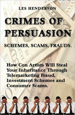 Crimes of Persuasion: How Con Artists Will Steal Your Savings and Inheritance Through Telemarketing Fraud, Investment Schemes and Consumer Scams
