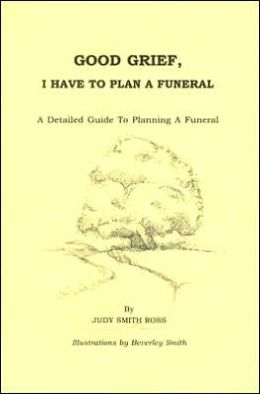 Good Grief, I Have to Plan a Funeral: A Detailed Guide to Planning a Funeral