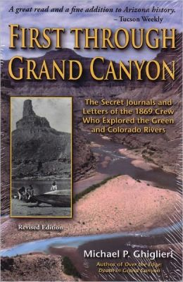 First Through the Grand Canyon: The Secret Journals and Letters of the 1869 Crew Who Explored the Reen and Colorado Rivers