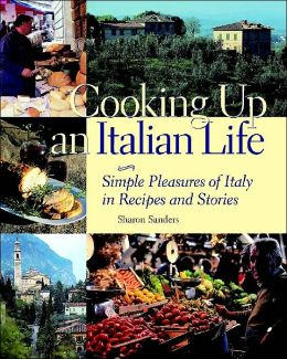 Cooking up an Italian Life: Simple Pleasures of Italy in Recipes and Stories