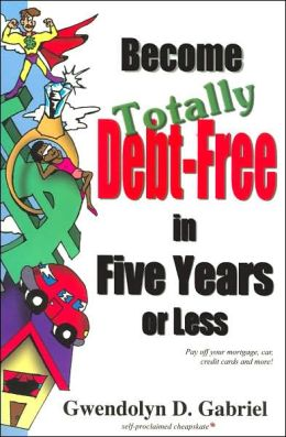 Become Totally Debt-Free in Five Years or Less: Pay Off Your Mortgage, Car, Credit Cards