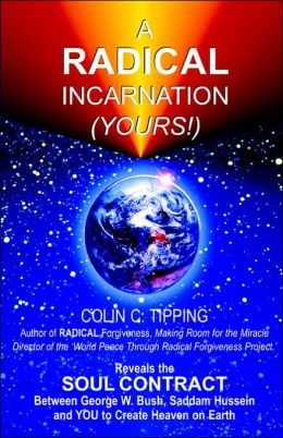 Radical Incarnation (Yours!): Reveals the Soul Contract Between George W. Bush, Saddam Hussein and YOU to Create Heaven on Earth