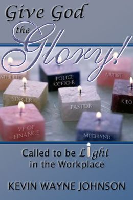 Give God the Glory!: Called to be Light in the Workplace