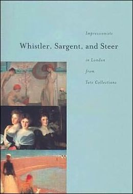 Whistler, Sargent, and Steer: Impressionists in London from Tate Collections