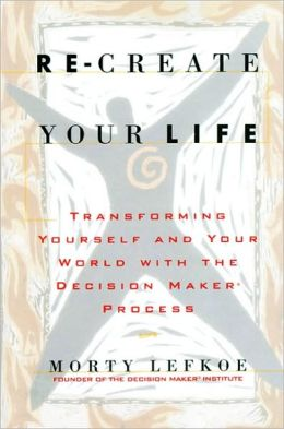 Re-create Your Life: Transforming Yourself and Your World