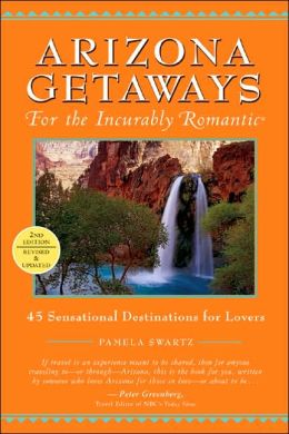 Arizona Getaways for the Incurably Romantic: 45 Sensational Destinations for Lovers