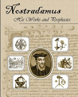 Nostradamus, His Works and Prophecies