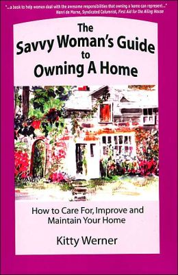 The Savvy Woman's Guide to Owning a Home: How to Care for, Improve and Maintain Your New Home