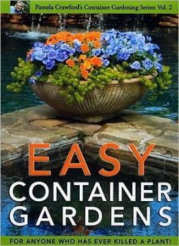 Easy Container Gardens: For Anyone Who Has Ever Killed a Plant!