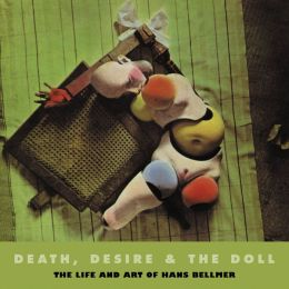 Death, Desire and the Doll: The Life and Art of Hans Bellmer