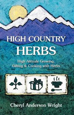 High Country Herbs: High Altitude Growing, Gifting and Cooking with Herbs