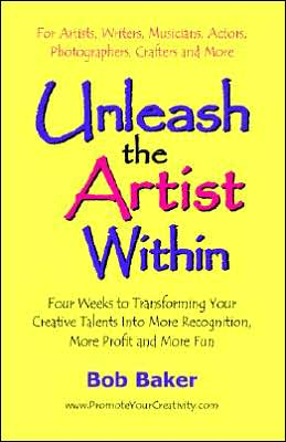 Unleash the Artist within: Four Weeks to Transforming Your Creative Talents into More Recognition, More Profit and More Fun