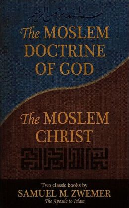 The Moslem Doctrine of God and the Moslem Christ: Two Classic Books by Samuel M. Zwemer, the Apostle to Islam