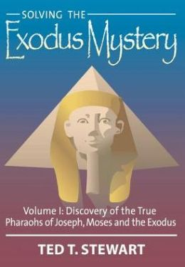 Solving the Exodus Mystery: Discovery of the True Kings and Pharoahs of Abraham, Joseph and Moses