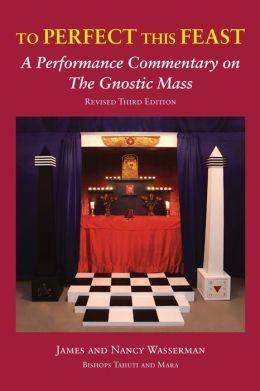To Perfect this Feast: A Performance Commentary on the Gnostic Mass (Revised 3rd Edition)