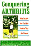 Conquering Arthritis: What Doctors Don't Tell You because They Don't Know; 9 Secrets I Learned the Hard Way