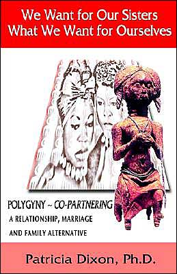 We Want for Our Sisters What We Want for Ourselves, Polygyny Copartnering: A Relationship, Marriage and Family Alternative