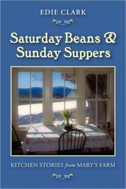 Saturday Beans and Sunday Suppers: Kitchen Stories from Mary's Farm