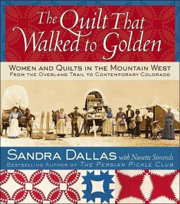 The Quilt That Walked to Golden: Women and Quilts in the Mountain West - From the Overland Trail to Contemporary Colorado