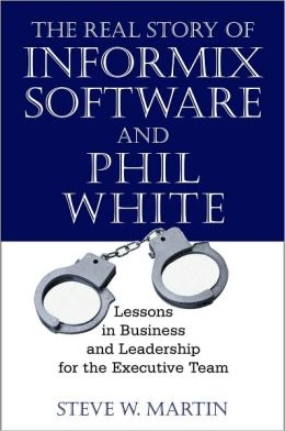 Real Story of Informix Software and Phil White: Lessons in Business and Leadership for the Executive Team