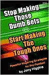 Stop Making Those Dumb Bets and Start Making the Tough Ones: Powerful Wagering Strategies for Pro Football