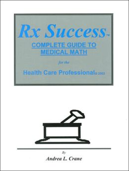 RX Success Complete Guide to Medical Math for the Health Care Professional