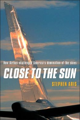 Close to the Sun: How Airbus Challenged America's Domination of the Skies