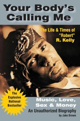 Your Body's Calling Me: Music, Love, Sex, and Money: The Life and Times of (Robert) R. Kelly