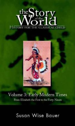 The Story of the World: History for the Classical Child:Early Modern Times - From Elizabeth the First to the Forty-Niners