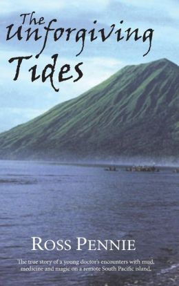 The Unforgiving Tides: A Young Doctor Encounters Mud, Medicine and Magic on a Remote South Pacific Island