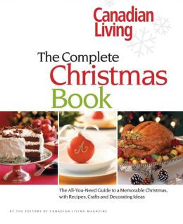 Canadian Living The Complete Christmas Book: The All-You-Need Guide to a Memorable Christmas with Recipes, Crafts and Decorating Ideas