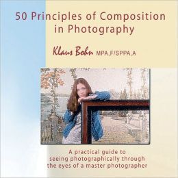 50 Principles of Composition in Photography: A Practical Guide to Seeing Photographically Through the Eyes of a Master Photographer