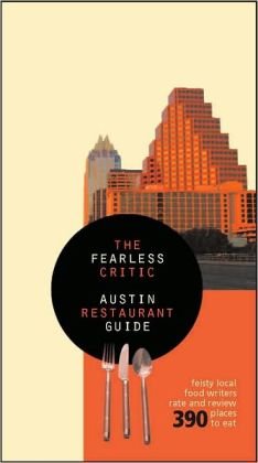 Fearless Critic Austin Restaurant Guide: Feisty Local Food Writers Review 360 Places to Eat in and around Austin, Texas
