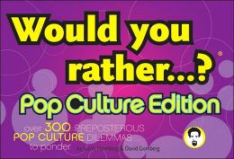 Would You Rather...?: Pop Culture Edition: Over 300 Preposterous Pop Culture Dilemmas to Ponder
