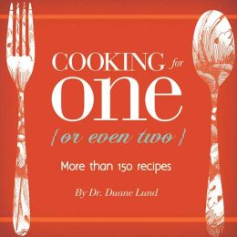 Cooking for One {or even two}: More than 150 Recipes