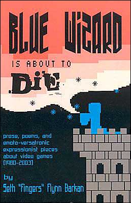 Blue Wizard Is About To Die!: Prose, Poems, and Emoto-Versatronic Expressionist Pieces About Video Games (1980-2003)