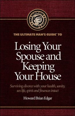 The Ultimate Man's Guide to Losing Your Spouse and Keeping Your House: Surviving Divorce with Your Health, Sanity, Sex Life, Spirit and Finances Intact