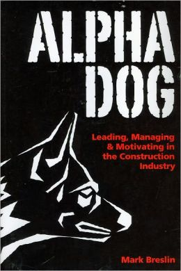 Alpha Dog: Leading, Managing, and Motivating in the Construction Industry