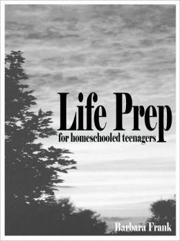 Life Prep for Homeschooled Teenagers, Second Edition: A Parent-Friendly Curriculum for Teaching Teens to Handle Money, Live Moral Lives and Get Ready
