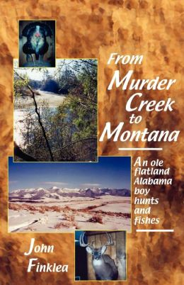 From Murder Creek to Montana: An Ole Flatland Alabama Boy Hunts and Fishes