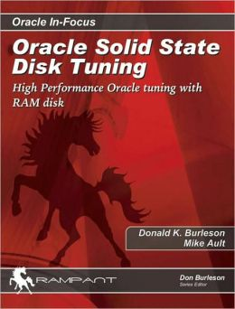 Oracle Solid State Disk Tuning: High Performance Oracle Tuning with RAM Disk (Oracle in Focus Series)