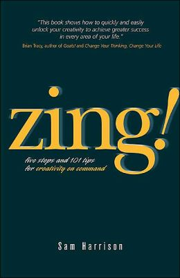 Zing!: Five Steps and 101 Tips for Creativity On Command