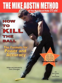 How to Kill the Ball: The Mike Austin Method: The Formula for Power and Accuracy