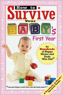 How to Survive Your Baby's First Year: By Hundreds of Happy Moms and Dads Who Did (and Some Things to Avoid from a Few Who Barely Made It)