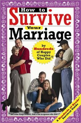 How to Survive Your Marriage: By Hundreds of Happy Couples Who Did (And Some Things to Avoid from a Few Divorcees Who Didn't)