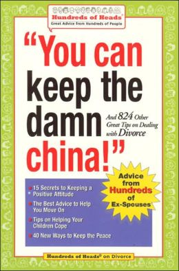 You Can Keep the Damn China!: And 824 Other Great Tips on Dealing with Divorce (Hundreds of Heads Survival Guide Series)