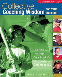 Collective Coaching Wisdom for Youth Baseball: Ideas and Inspiration from America's Community Coaches to You