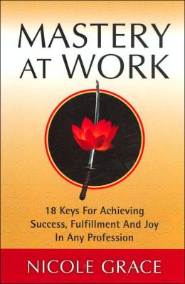 Mastery at Work: 18 Keys for Achieving Success, Fulfillment and Joy in Any Profession