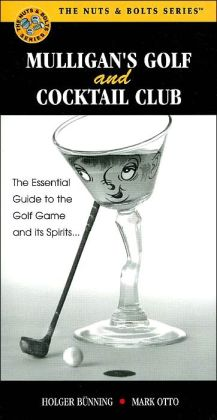 Mulligan's Golf and Cocktail Club: The Essential Guide to the Golf Game and its Spirits... (The Nuts and Bolts Series)