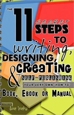 The 11 Secret Steps To Writing, Designing, Creating & Self-Publishing Your Very Own How-To Book, Ebook Or Manual